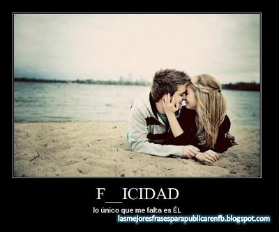 Frases De Amor: F__ILICIDAD lo Único Que Me Falta Es EL