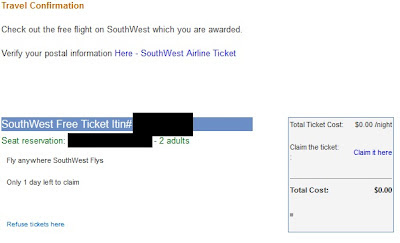 Travel Confirmation Check out the free flight on SouthWest which you are awarded. Verify your postal information Here - SouthWest Airline Ticket SouthWest Free Ticket Itin# (removed) Seat reservation: (your email address) - 2 adults Total Ticket Cost: $0.00 /night Claim the ticket: : Claim it here Total Cost: $0.00 Fly anywhere SouthWest Flys Only 1 day left to claim Refuse tickets here You are part of the PriorityHits subscribed list with the email address (your email address). To opt-out of all future PriorityHits mailings, please Press Here PriorityHits 5042 Wilshire Blvd #14149- Los Angeles, CA 90036