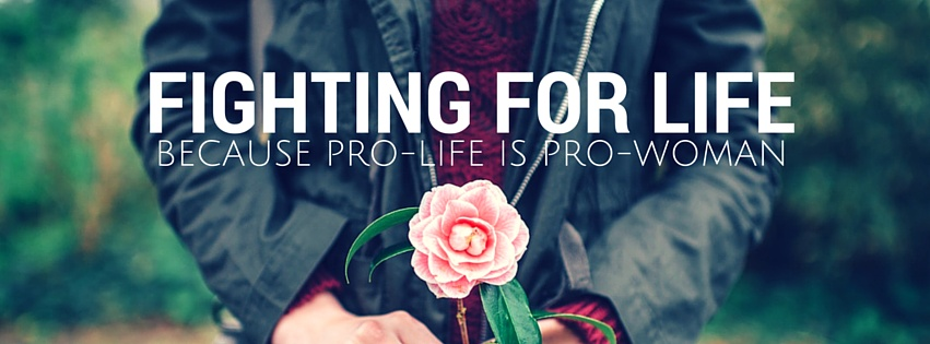 Fighting for Life: Because Pro-Life is Pro-Woman