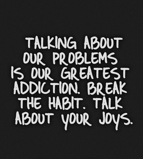 Talking about our problems is our greatest addiction - inspirational quotes