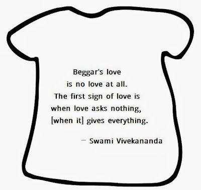 Beggar's love is no love at all. The first sign of love is when love asks nothing, [when it] gives everything.
