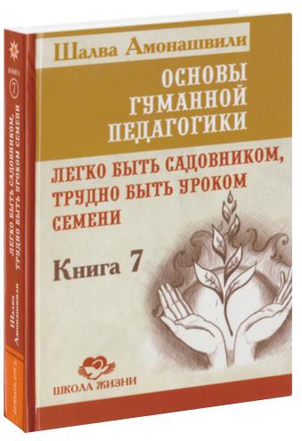 Амонашвили Ш.А. Основы гуманной педагогики: Кн. 7. Легко быть садовником, трудно быть уроком семени