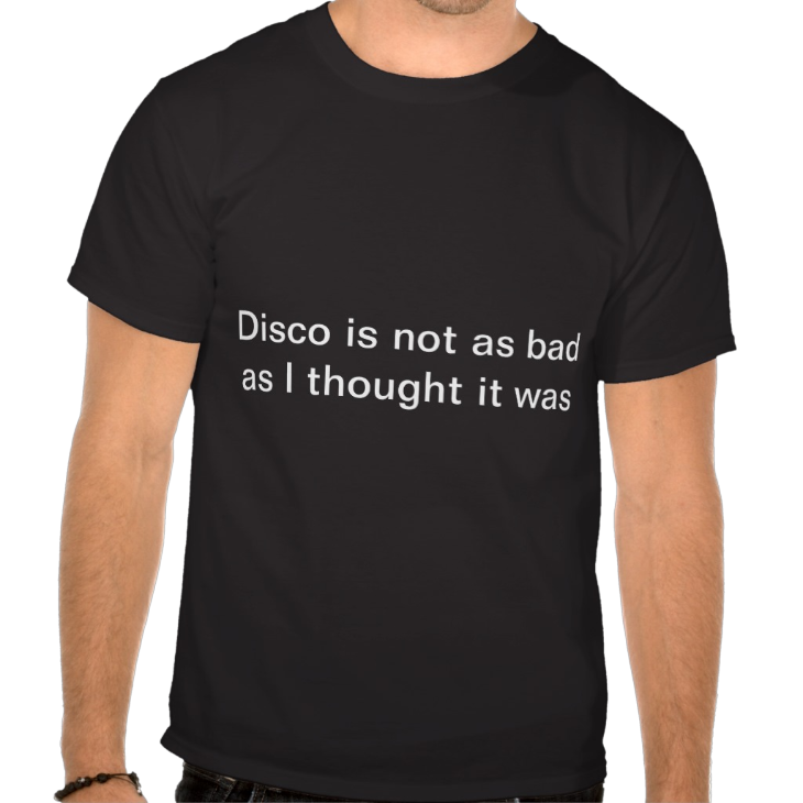 http://www.zazzle.com/disco_is_not_as_bad_as_i_thought_it_was_shirts-235676090299559811