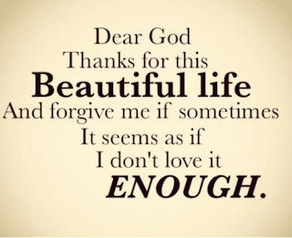 QUOTES BOUQUET: Dear God Thanks for this Beautiful Life and forgive me if sometimes it seems as if I don't love it enough
