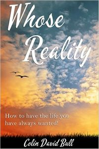 Whose Reality: How to have the life you have always wanted!
