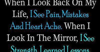 When i look back on my life, I see pain, Mistakes and Heart Ache. When i look in the Mirror, I see Strength, Learned Lessons, And a Pride In MYSELF.