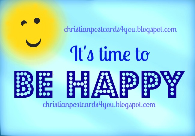 It's time to enjoy and be happy. Christian postcard, free christian card, dont worry be happy, nice images to say be happy. greetings by facebook.