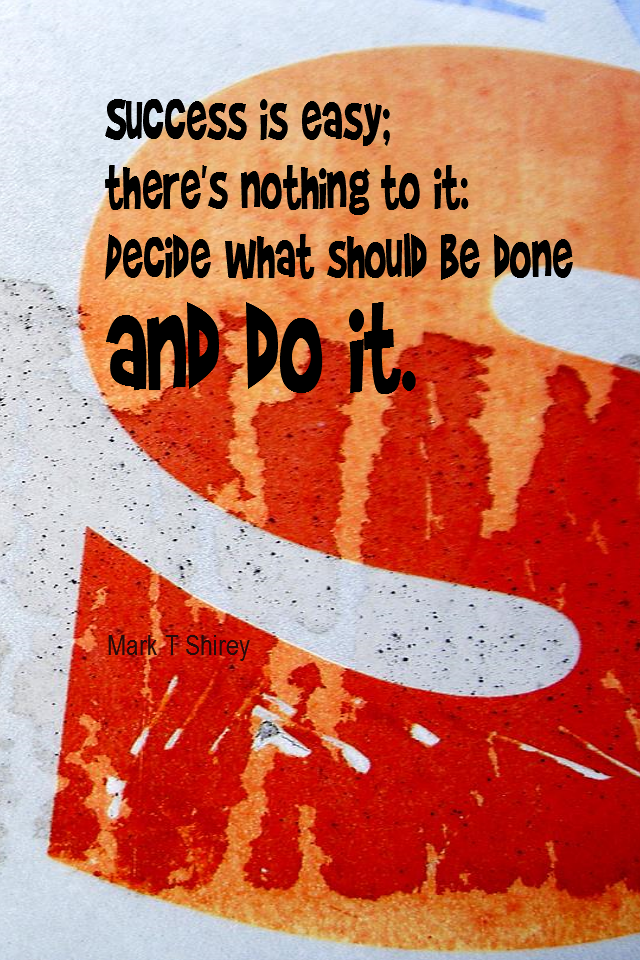 visual quote - image quotation for SUCCESS - Success is easy; there's nothing to it: Decide what should be done and do it. - Mark T Shirey