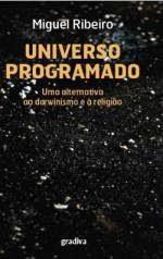 «UNIVERSO PROGRAMADO - Uma Alternativa ao Darwinismo e à Religião» De Miguel Ribeiro