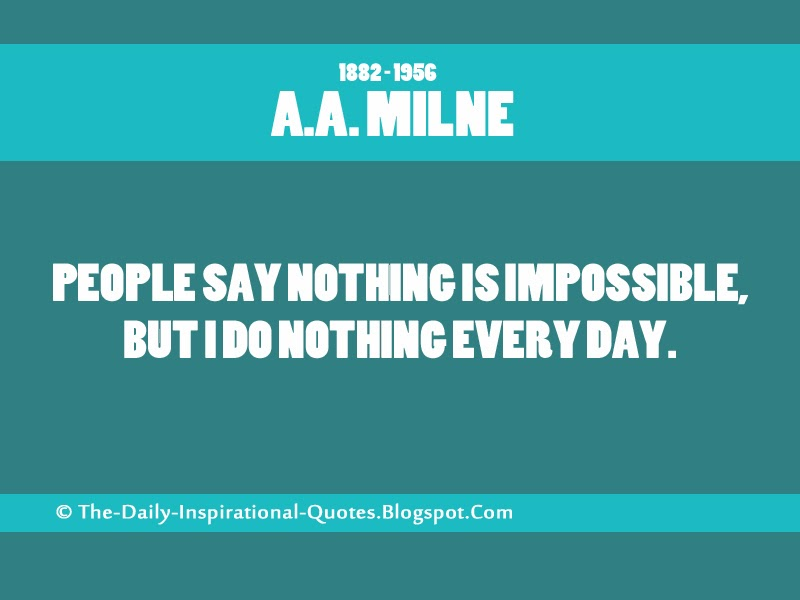 People say nothing is impossible, but I do nothing every day. - A.A. Milne