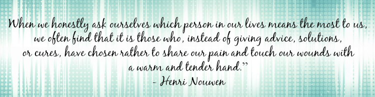 """When we honestly ask ourselves which person in our lives means the most to us, we often find that it is those who, instead of giving advice, solutions, or cures, have chosen rather to share our pain and touch our wounds with a warm and tender hand."" - Henri Nouwen"