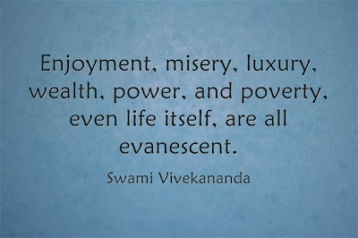 Enjoyment, misery, luxury, wealth, power, and poverty, even life itself, are all evanescent.