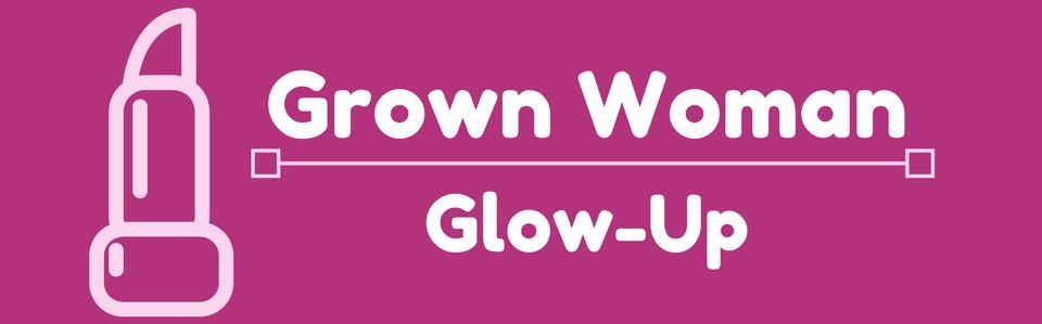 Grown Woman Glow-Up