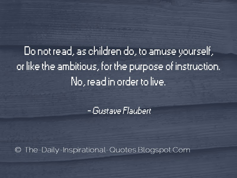 Do not read, as children do, to amuse yourself, or like the ambitious, for the purpose of instruction. No, read in order to live. - Gustave Flaubert