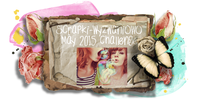 http://scrapki-wyzwaniowo.blogspot.com/2015/05/may-challenge-bubbles.html