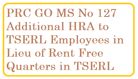 ALLOWANCES –Sanction of Additional House Rent Allowance in lieu of Rent Free Accommodation in Revised Pay Scales 2015 – Amendment - Orders - Issued GO MS No 127 PRC Revised Pay Scales 2015 Telangana State Research Enginering Labs.