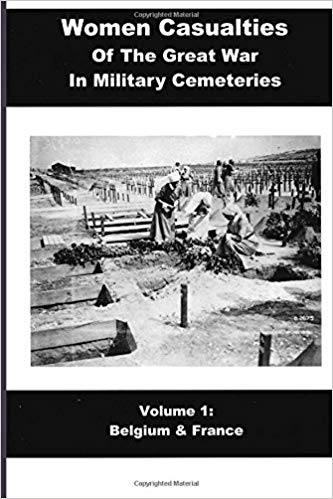 Women Casualties Of The Great War In Military Cemeteries: Volume 1: Belgium & France