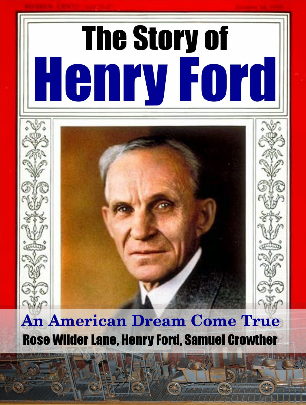 An Authentic, First Hand Biography - The Story of Henry Ford