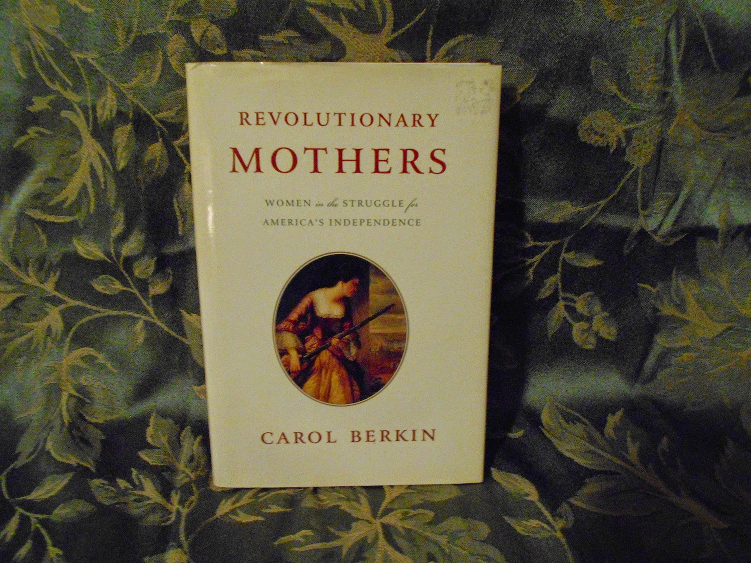 "revolutionary mothers carol berkin thesis Carol berkin clearly states her thesis in the introduction of revolutionary mothers ""despite the absence of radical changes in gender ideology and gender roles for most women, the revolution did lend legitimacy to new ideas about women's capacities and their proper roles"" (berkin 2005) in two thousand and fourteen it is."