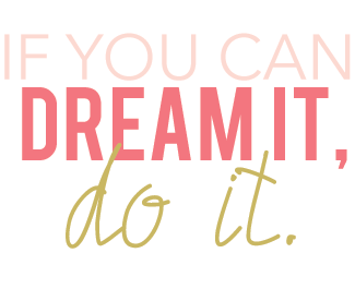 If You Can Dream It, Do It.