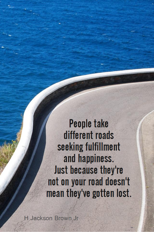 visual quote - image quotation for INDIVIDUALITY - People take different roads seeking fulfillment and happiness. Just because they're not on your road doesn't mean they've gotten lost. - H Jackson Brown Jr