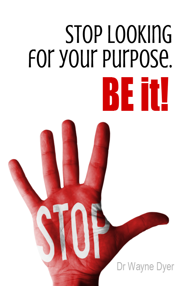 visual quote - image quotation for Purpose - Stop looking for your purpose. BE it! - Dr Wayne Dyer