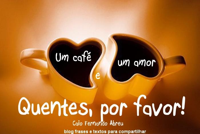 Um Café E Um Amor Quentes Por Favor Frases E Textos Para