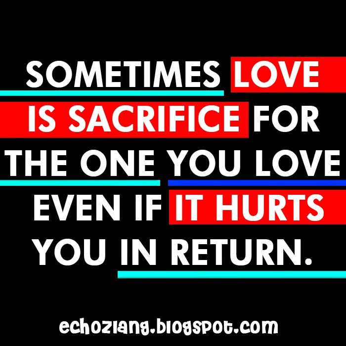 Sometimes love is sacrifice for the one you love even it hurts you in return.