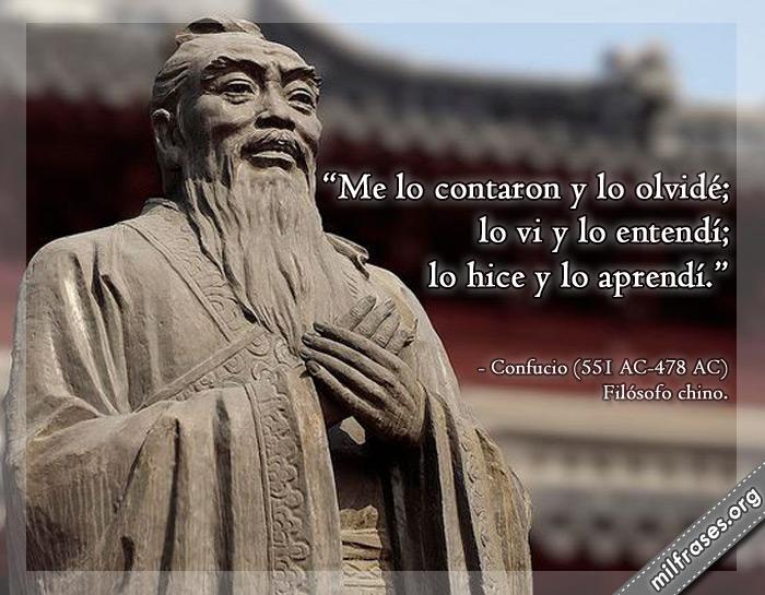 Me lo contaron y lo olvidé; lo vi y lo entendí; lo hice y lo aprendí. Frases de Confucio Filósofo chino.
