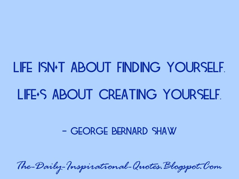 Life isn't about finding yourself. Life's about creating yourself. - George Bernard Shaw