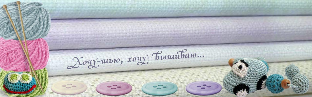 Хочу - шью, хочу - вышиваю...