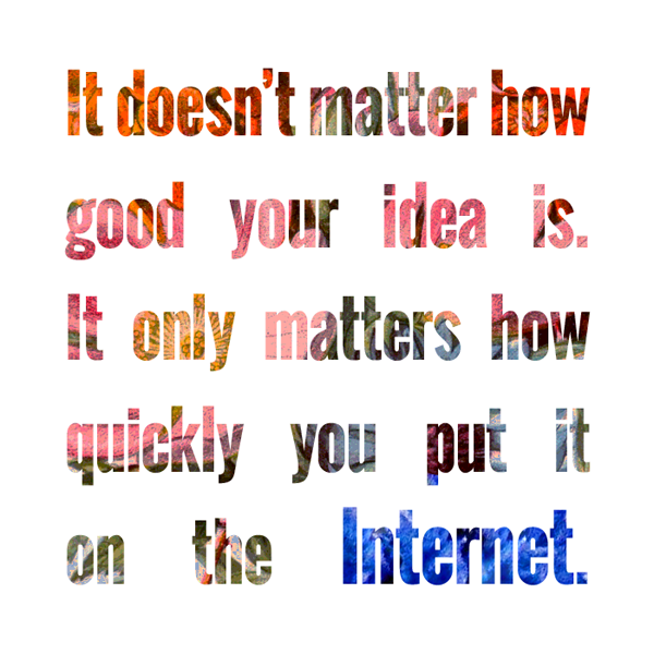 It doesn't matter how good your idea is. It only matters how quickly you put it on the Internet. #graphics