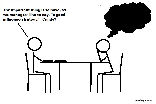 The important thing is to have, as we managers like to say, 'a good influence strategy.'  Candy?