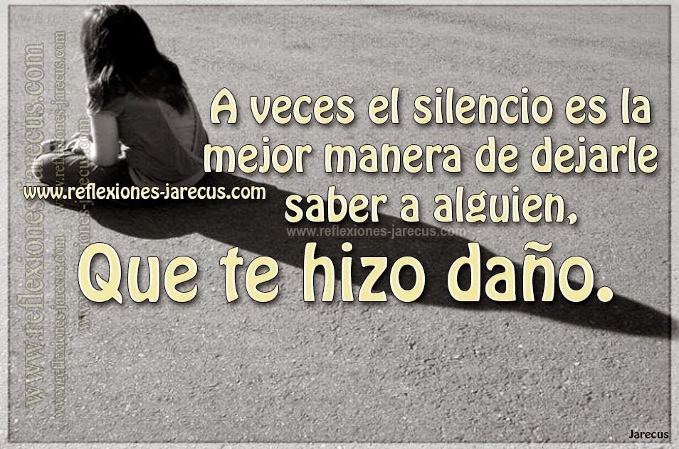 A veces el silencio es la mejor manera de dejarle saber a alguien, que te hizo daño.