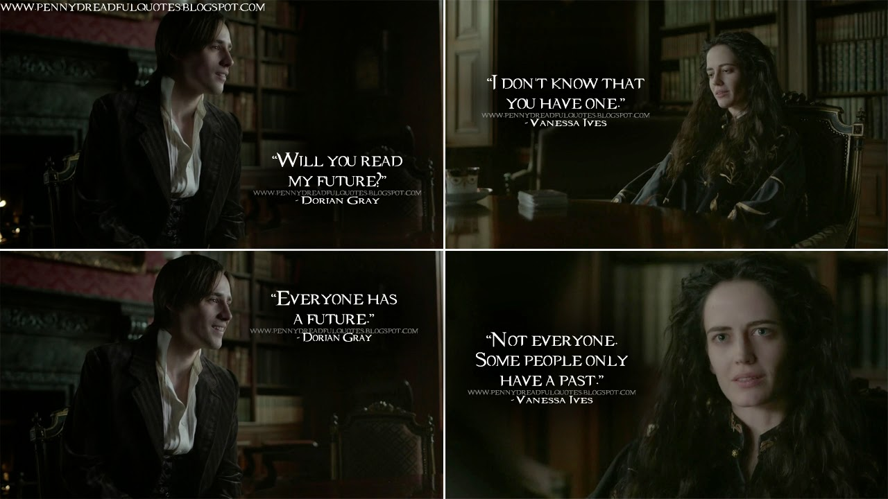 Dorian Gray: Will you read my future? Vanessa Ives: I don't know that you have one. Dorian Gray: Everyone has a future. Vanessa Ives: Not everyone. Some people only have a past. Dorian Gray Quotes, Vanessa Ives Quotes, Penny Dreadful Quotes