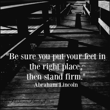 """""""Be sure you put your feet in the right place, then stand firm."""" Abraham Lincoln"""
