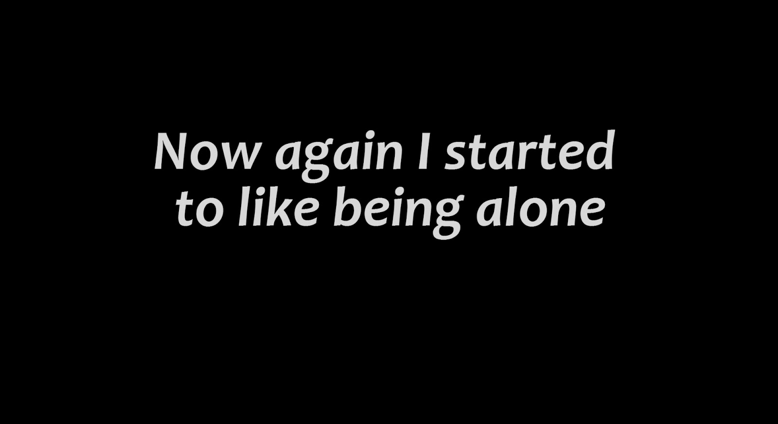 Now again I started to like being alone