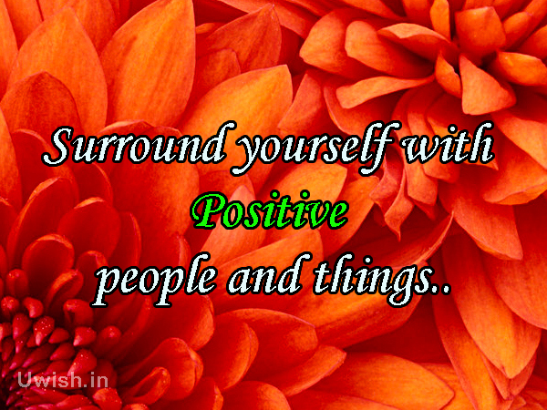 Positive thinking Quotes, greetings and Wishes. Surround yourself with Positive people and things.