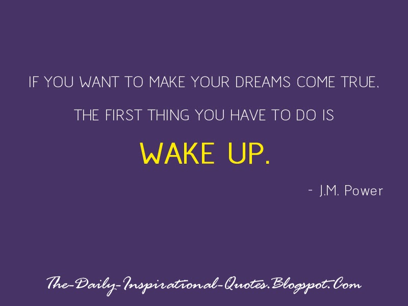 If you want to make your dreams come true, the first thing you have to do is wake up. - J.M. Power