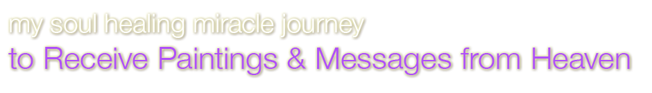 My Soul Healing Miracle Journey to Receive Paintings & Messages from Heaven