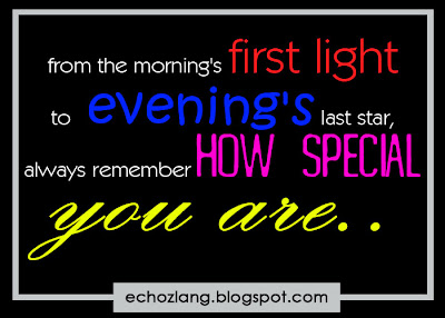 From the morning's first light to evening's last star, always remember how special you are.