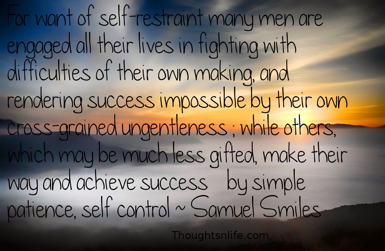 Thoughtsnlife.com: For want of self-restraint many men are engaged all their lives in fighting with difficulties of their own making, and rendering success impossible by their own cross-grained ungentleness ; while others, which may be much less gifted, make their way and achieve success    by simple patience, self control ~ Samuel Smiles