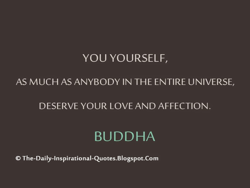 You yourself, as much as anybody in the entire universe, deserve your love and affection. – Buddha