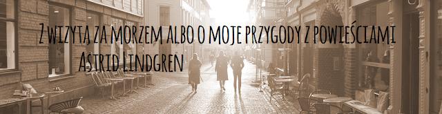 Z wizytą za morzem albo moje przygody z powieściami Astrid Lindgren