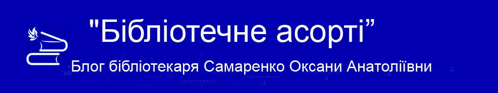"""""""Бібліотечне асорті"""" Блог бібліотекаря Самаренко Оксани Анатоліївни"""