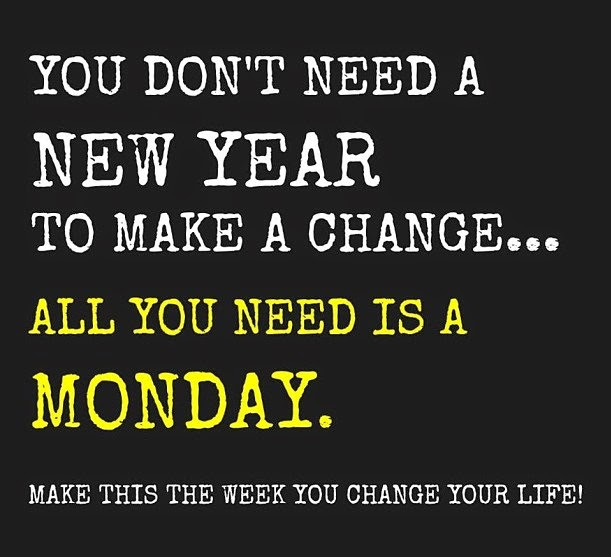 You don't need a New Year To Make A Change. . . All You Need Is A Monday. Make this the week you change your life!