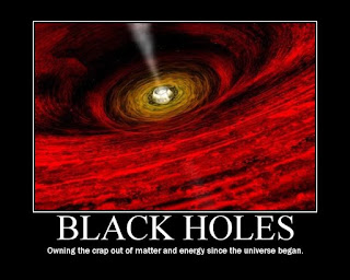 BlackHoles: Owning the crap out of matter and energy since the universe began.
