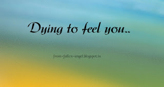 Dying to feel you.. from-fallen-angel.blogspot.in