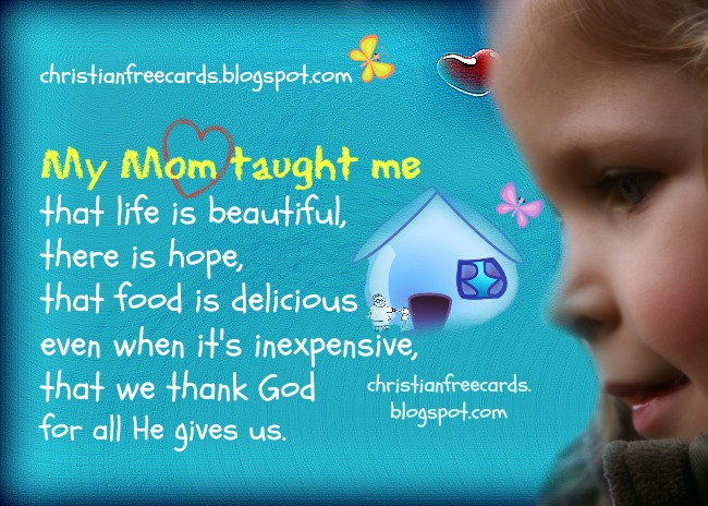 My Mom taught me that life is beautiful. Nice and free christian card, postcards, images for facebook friends, family wall, family status, fre christian quotes to share. My mother taught me.