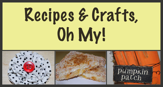Recipes and Crafts, Oh My!!!